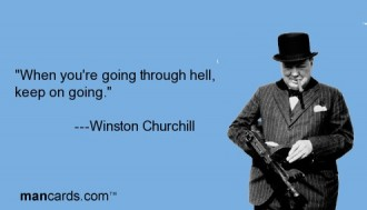 When you are going through hell, keep going. Winston Churchill